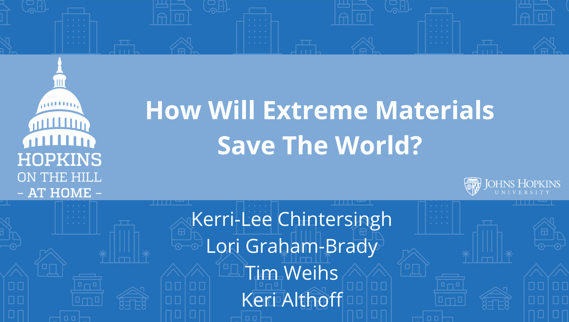 "Solid blue background featuring line drawings of various types of homes with text reading ""How will extreme materials save the world?"" and names listed below: Tim Weihs, Lori Graham-Brady, Kerri-Lee Chintersingh, Keri Althoff. On the left the Hopkins on the Hill at Home logo featuring the Capitol Dome. On the right, the Johns Hopkins University logo."