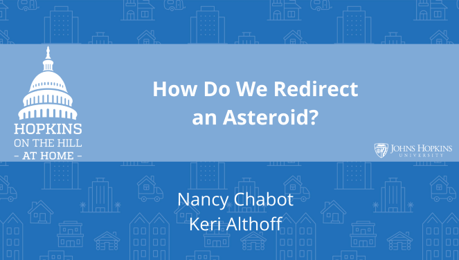 "Solid blue background featuring line drawings of various types of homes with text reading ""How to redirect an asteroid?"" and names listed below: Nancy Chabot, Keri Althoff. On the left the Hopkins on the Hill at Home logo featuring the Capitol Dome. On the right, the Johns Hopkins University logo."
