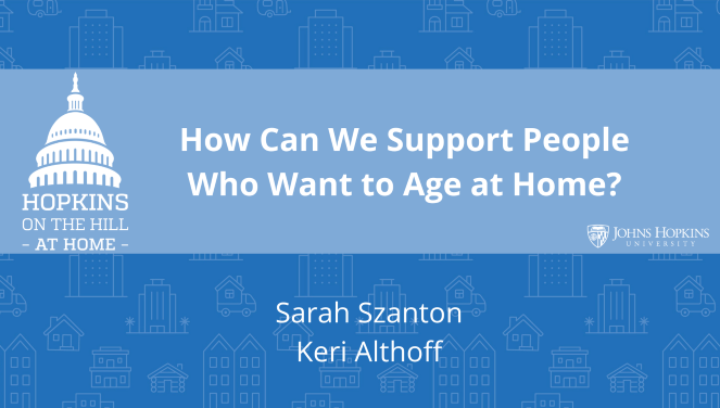"Solid blue background featuring line drawings of various types of homes with text reading ""How can we support people who want to age at home?"" and names listed below: Sarah Szanton, Keri Althoff. On the left the Hopkins on the Hill at Home logo featuring the Capitol Dome. On the right, the Johns Hopkins University logo."