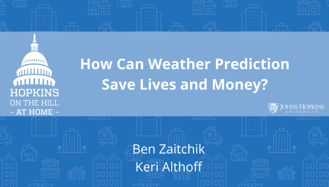 "Solid blue background featuring line drawings of various types of homes with text reading ""How can weather predictions save lives and money?"" and names listed below: Ben Zaitchik, Keri Althoff. On the left the Hopkins on the Hill at Home logo featuring the Capitol Dome. On the right, the Johns Hopkins University logo."