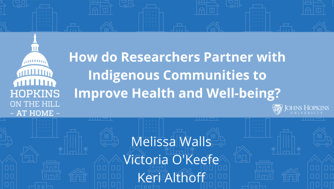 "Solid blue background featuring line drawings of various types of homes with text reading ""How do researchers partners with indigenous communities to improve health and well-being?"" and names listed below: Melissa Walls, Victoria O'Keefe, Keri Althoff. On the left the Hopkins on the Hill at Home logo featuring the Capitol Dome. On the right, the Johns Hopkins University logo."