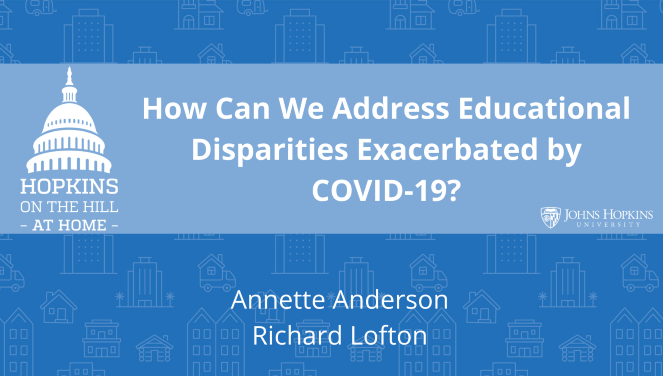 "Solid blue background featuring line drawings of various types of homes with text reading ""How can we address educational disparities exacerbated by COVID-19?"" and names listed below: Annette Anderson, Richard Lofton, Keri Althoff. On the left the Hopkins on the Hill at Home logo featuring the Capitol Dome. On the right, the Johns Hopkins University logo."