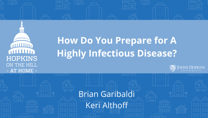 "Solid blue background featuring line drawings of various types of homes with text reading ""How do you prepare for a highly infectious disease?"" and names listed below: Brian Garibaldi, Keri Althoff. On the left the Hopkins on the Hill at Home logo featuring the Capitol Dome. On the right, the Johns Hopkins University logo."