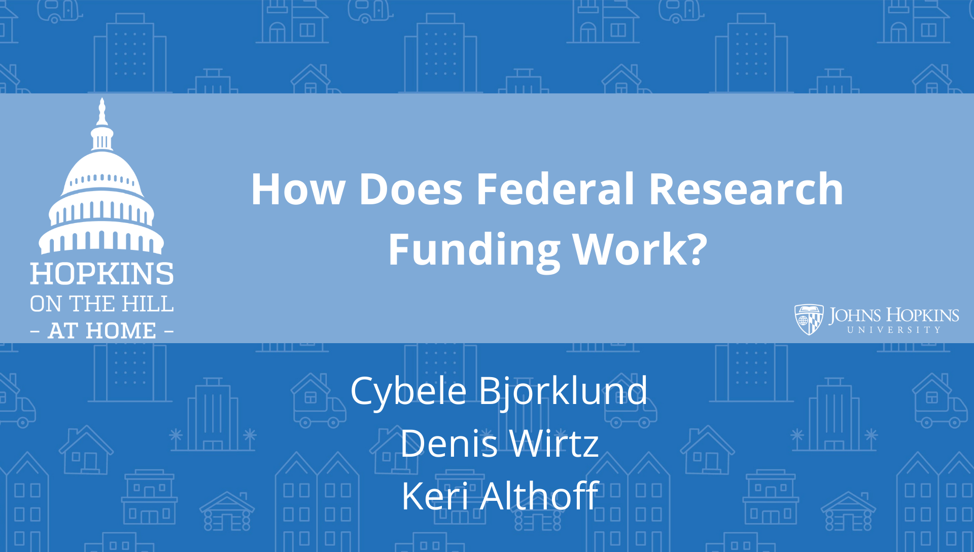 "Solid blue background featuring line drawings of various types of homes with text reading ""How Does Federal Research Funding Work?"" and names listed below: Cybele Bjorklund, Denis Wirtz, Keri Althoff. On the left the Hopkins on the Hill at Home logo featuring the Capitol Dome. On the right, the Johns Hopkins University logo."